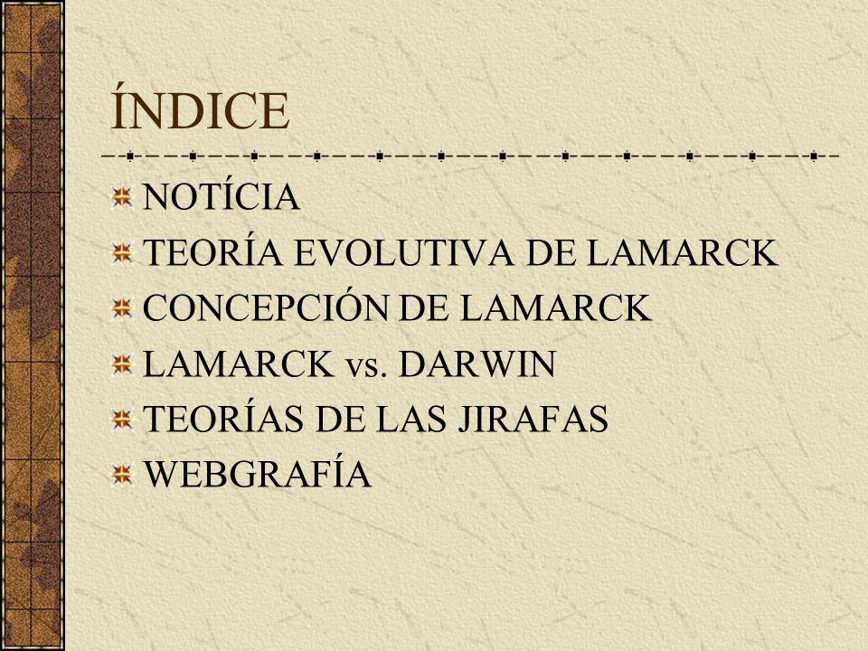 ÍNDICE NOTÍCIA TEORÍA EVOLUTIVA DE LAMARCK CONCEPCIÓN DE LAMARCK LAMARCK vs. DARWIN TEORÍAS DE LAS JIRAFAS WEBGRAFÍA
