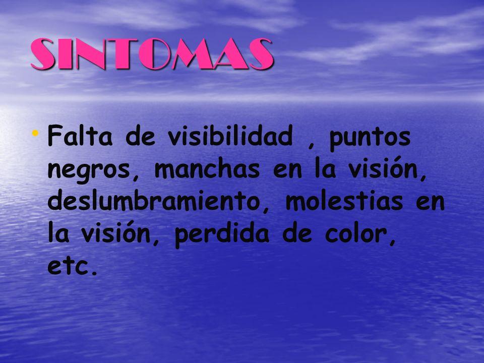 SINTOMAS Falta de visibilidad, puntos negros, manchas en la visión, deslumbramiento, molestias en la visión, perdida de color, etc.