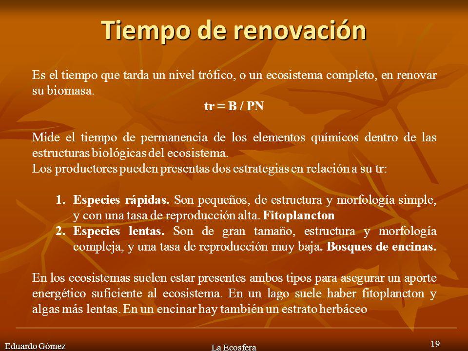 Tiempo de renovación Eduardo Gómez La Ecosfera 19 Es el tiempo que tarda un nivel trófico, o un ecosistema completo, en renovar su biomasa. tr = B / P