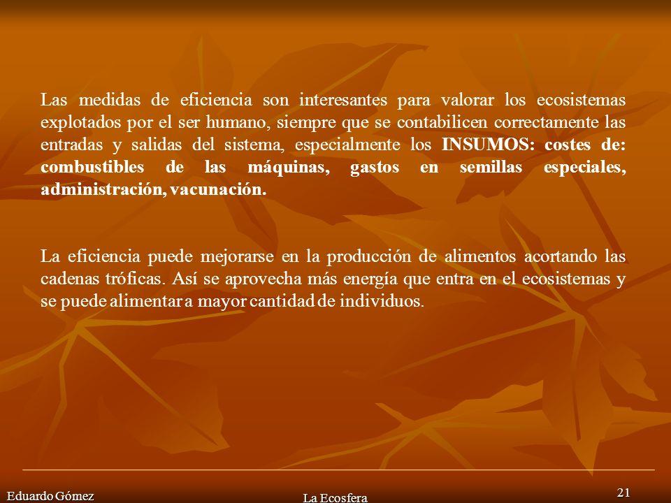 Eduardo Gómez La Ecosfera 21 Las medidas de eficiencia son interesantes para valorar los ecosistemas explotados por el ser humano, siempre que se cont