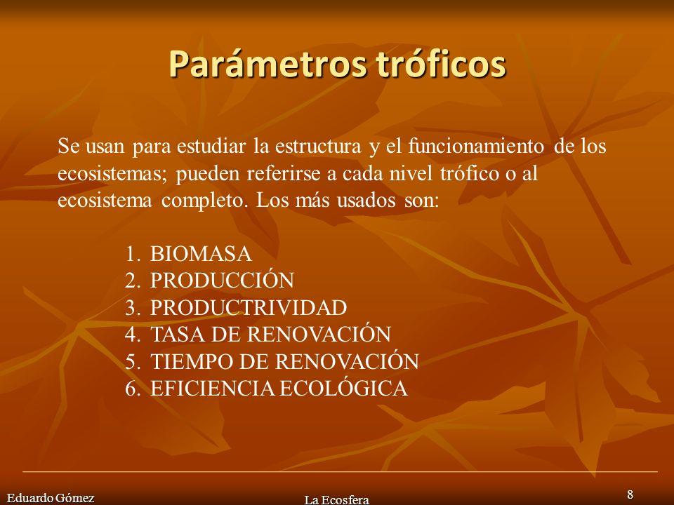 Parámetros tróficos Eduardo Gómez La Ecosfera 8 Se usan para estudiar la estructura y el funcionamiento de los ecosistemas; pueden referirse a cada ni