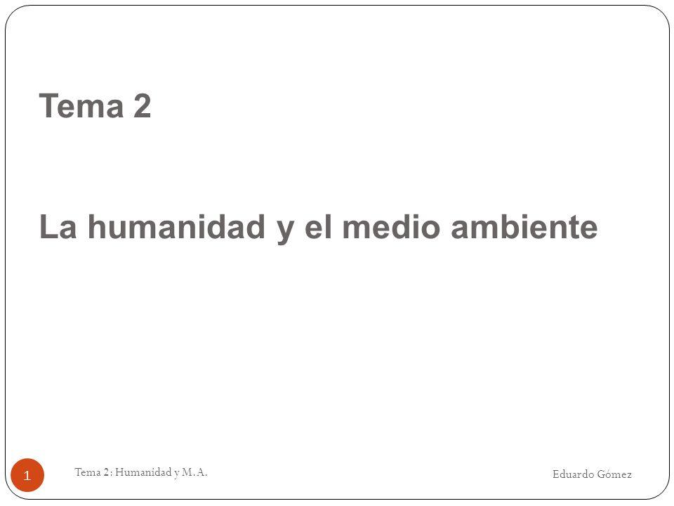 Tema 2 La humanidad y el medio ambiente Eduardo Gómez Tema 2: Humanidad y M.A. 1