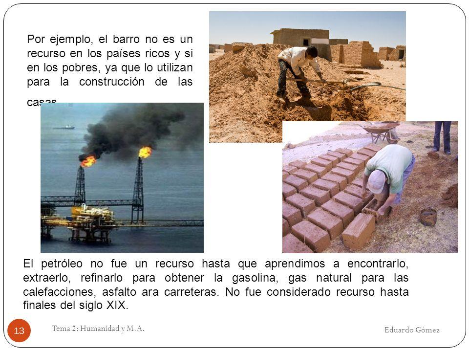 Eduardo Gómez Tema 2: Humanidad y M.A. 13 Por ejemplo, el barro no es un recurso en los países ricos y si en los pobres, ya que lo utilizan para la co