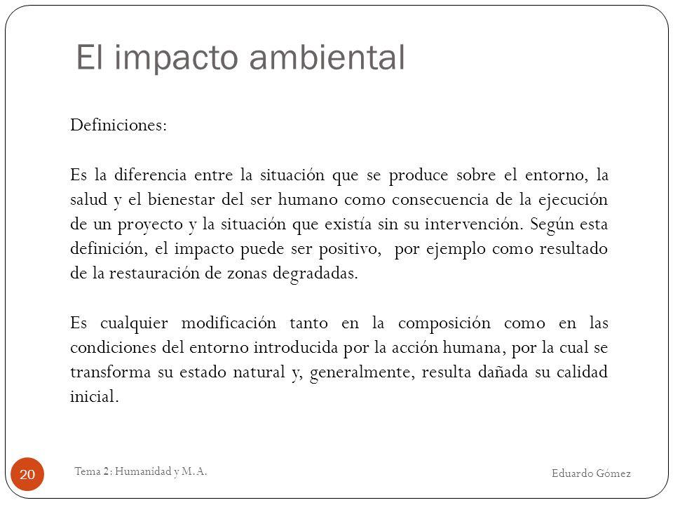 El impacto ambiental Eduardo Gómez Tema 2: Humanidad y M.A. 20 Definiciones: Es la diferencia entre la situación que se produce sobre el entorno, la s