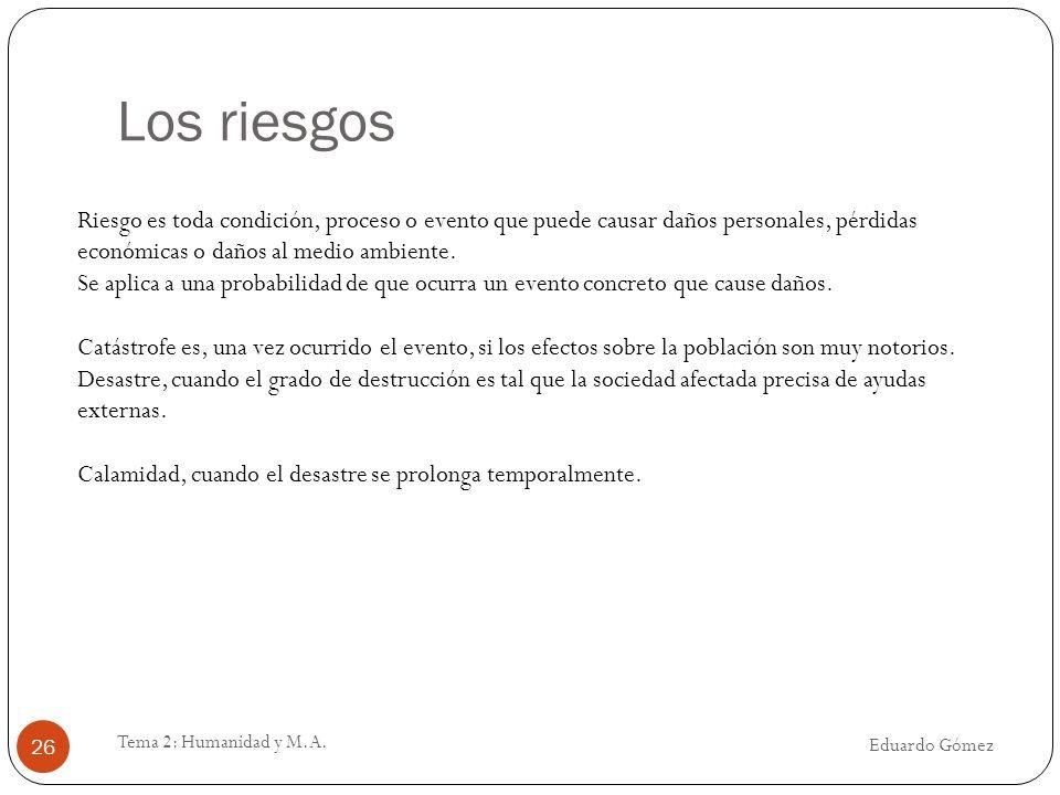 Los riesgos Eduardo Gómez Tema 2: Humanidad y M.A. 26 Riesgo es toda condición, proceso o evento que puede causar daños personales, pérdidas económica