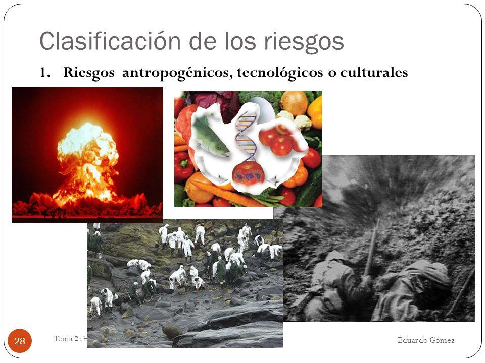 Clasificación de los riesgos Eduardo Gómez Tema 2: Humanidad y M.A. 28 1.Riesgos antropogénicos, tecnológicos o culturales