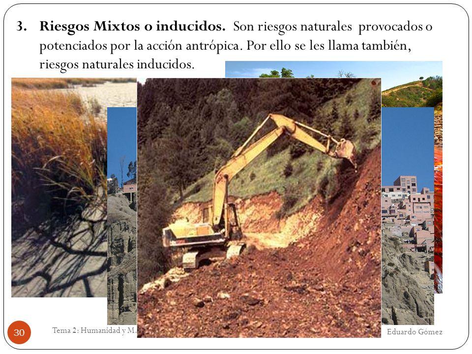 Eduardo Gómez Tema 2: Humanidad y M.A. 30 3.Riesgos Mixtos o inducidos. Son riesgos naturales provocados o potenciados por la acción antrópica. Por el
