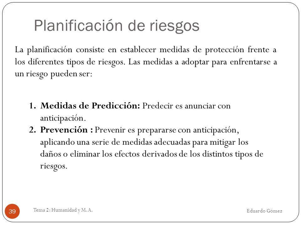 Planificación de riesgos Eduardo Gómez Tema 2: Humanidad y M.A. 39 1.Medidas de Predicción: Predecir es anunciar con anticipación. 2.Prevención : Prev