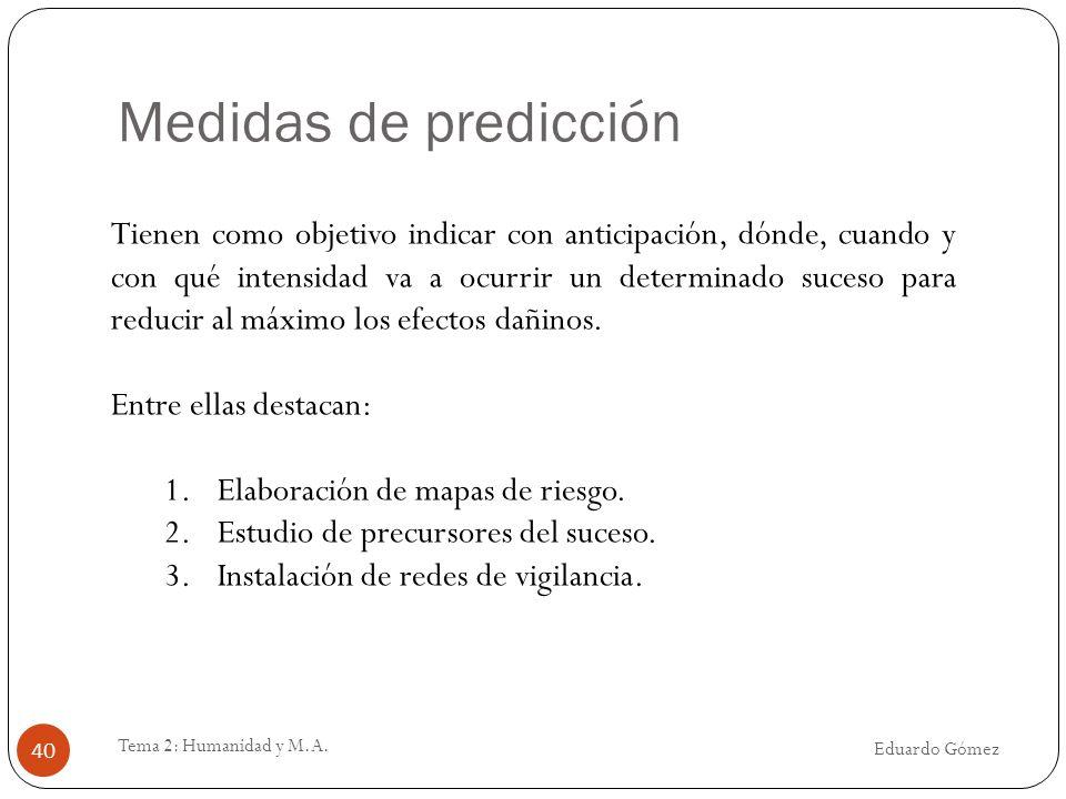 Medidas de predicción Eduardo Gómez Tema 2: Humanidad y M.A. 40 Tienen como objetivo indicar con anticipación, dónde, cuando y con qué intensidad va a
