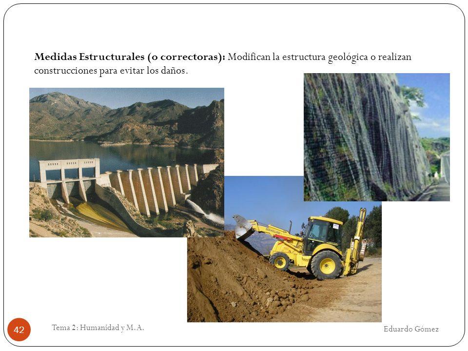 Eduardo Gómez Tema 2: Humanidad y M.A. 42 Medidas Estructurales (o correctoras): Modifican la estructura geológica o realizan construcciones para evit