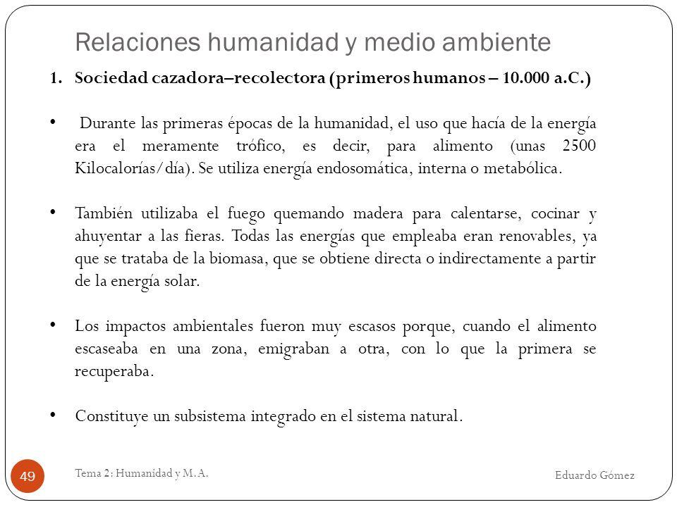 Relaciones humanidad y medio ambiente Eduardo Gómez Tema 2: Humanidad y M.A. 49 1.Sociedad cazadora–recolectora (primeros humanos – 10.000 a.C.) Duran