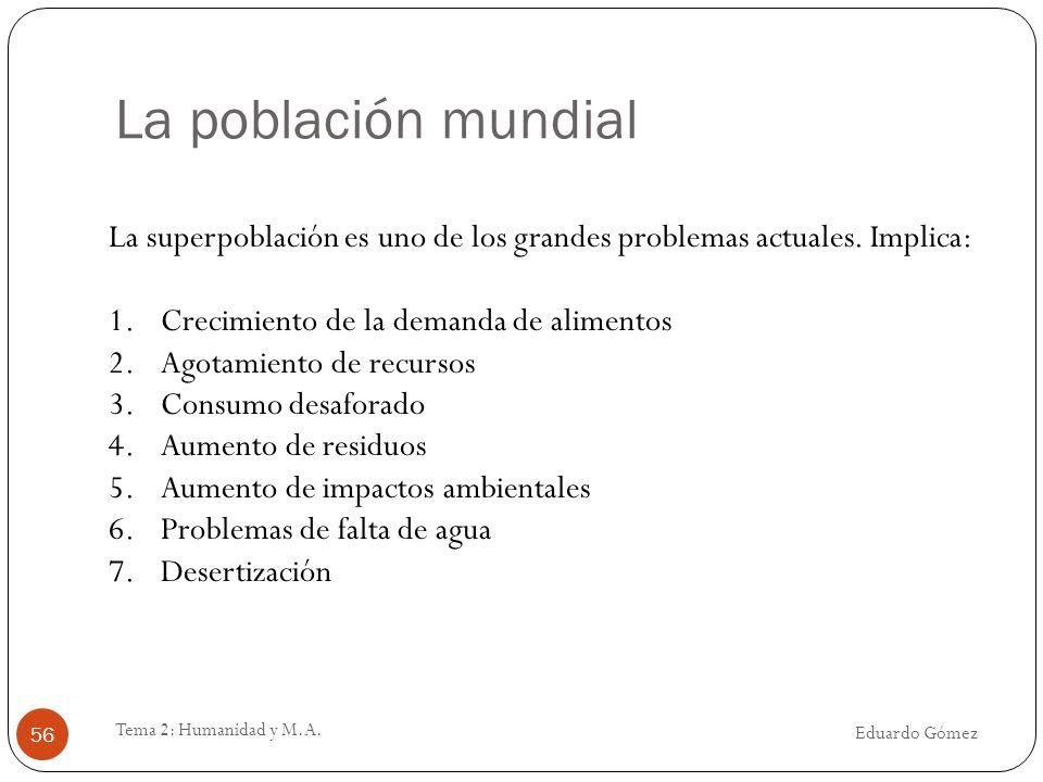 La población mundial Eduardo Gómez Tema 2: Humanidad y M.A. 56 La superpoblación es uno de los grandes problemas actuales. Implica: 1.Crecimiento de l
