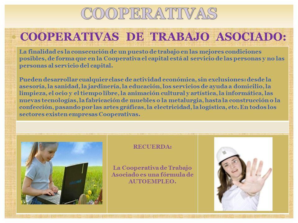 COOPERATIVAS DE TRABAJO ASOCIADO: RECUERDA: La Cooperativa de Trabajo Asociado es una fórmula de AUTOEMPLEO. La finalidad es la consecución de un pues