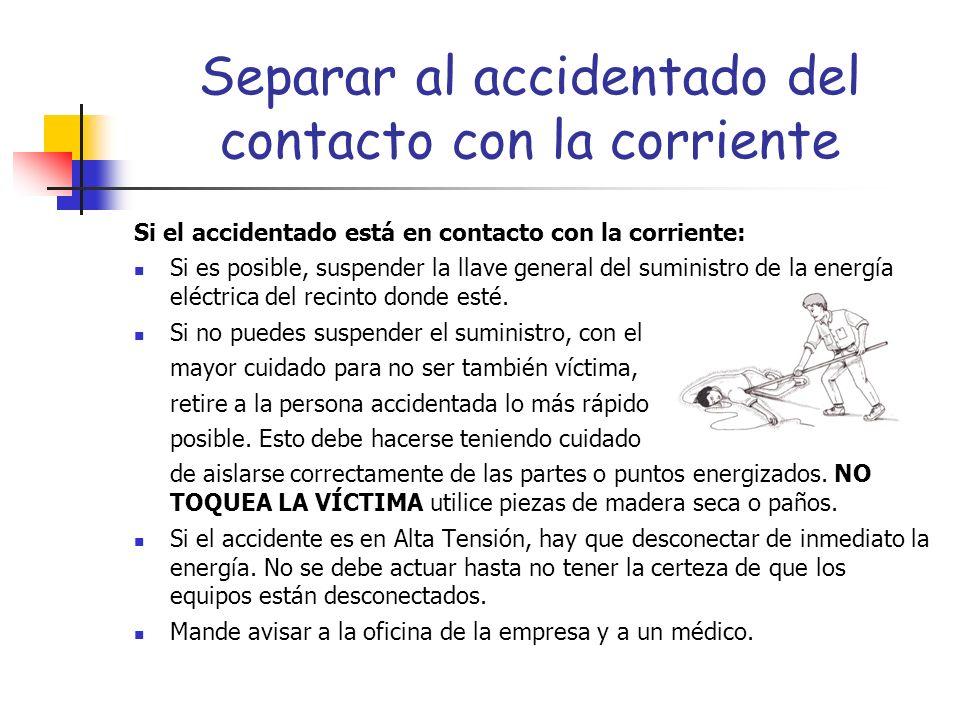 Separar al accidentado del contacto con la corriente Si el accidentado está en contacto con la corriente: Si es posible, suspender la llave general de