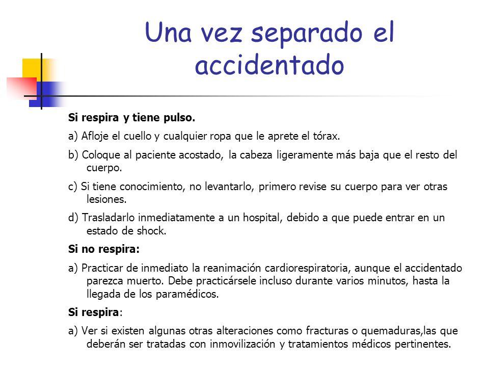 Una vez separado el accidentado Si respira y tiene pulso. a) Afloje el cuello y cualquier ropa que le aprete el tórax. b) Coloque al paciente acostado