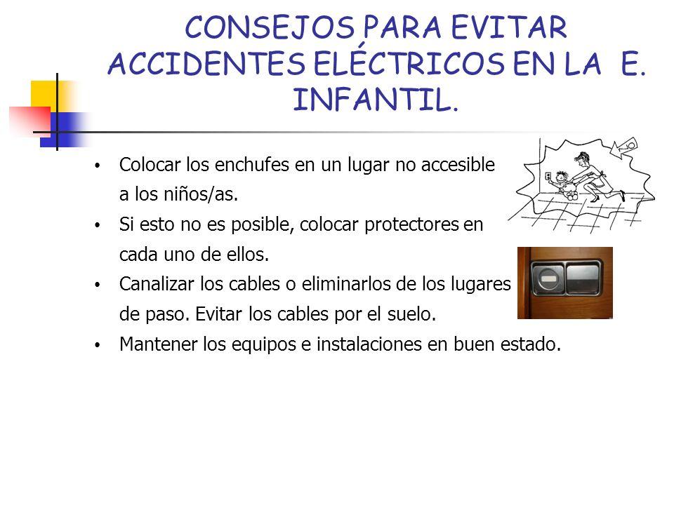 CONSEJOS PARA EVITAR ACCIDENTES ELÉCTRICOS EN LA E. INFANTIL. Colocar los enchufes en un lugar no accesible a los niños/as. Si esto no es posible, col