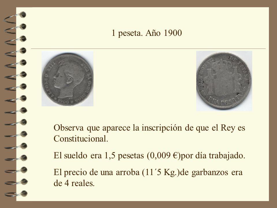 1 peseta. Año 1900 Observa que aparece la inscripción de que el Rey es Constitucional. El sueldo era 1,5 pesetas (0,009 )por día trabajado. El precio