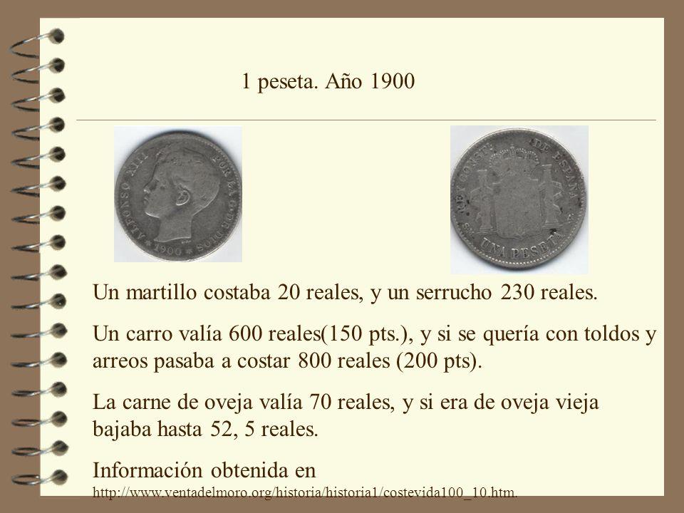 1 peseta. Año 1900 Un martillo costaba 20 reales, y un serrucho 230 reales. Un carro valía 600 reales(150 pts.), y si se quería con toldos y arreos pa
