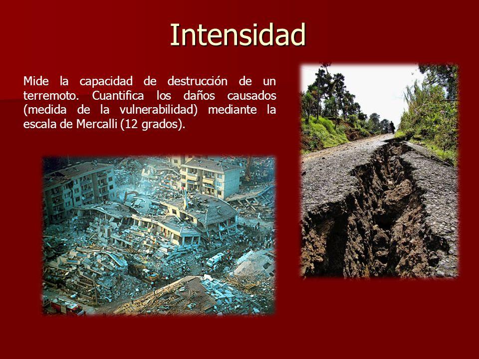 Intensidad Mide la capacidad de destrucción de un terremoto. Cuantifica los daños causados (medida de la vulnerabilidad) mediante la escala de Mercall