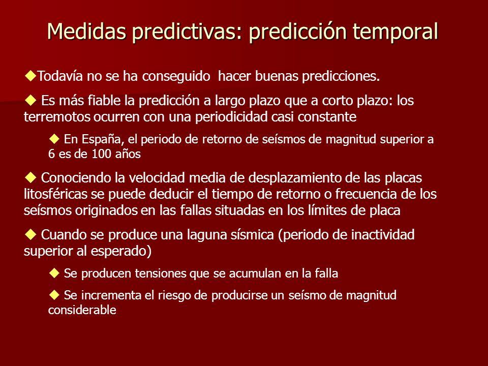 Medidas predictivas: predicción temporal Redes de vigilancia para predicciones a corto plazo: Precursores sísmicos: Varía la conductividad eléctrica de las rocas Cambios en la velocidad de las ondas sísmicas ( ondas P disminuyen su velocidad) Enjambre de terremotos: seísmos de pequeña magnitud Comportamiento anómalo de los animales Elevaciones del terreno, y emisiones de gas radón.