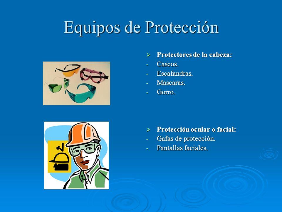 Equipos de Protección Protectores de la cabeza: Protectores de la cabeza: - Cascos. - Escafandras. - Mascaras. - Gorro. Protección ocular o facial: Pr
