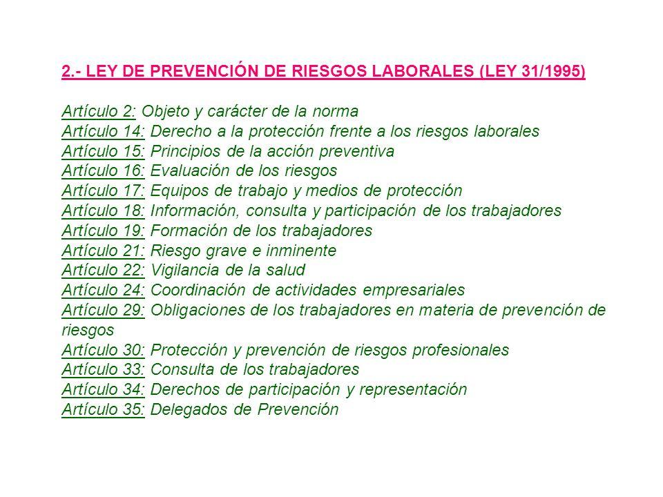 2.- LEY DE PREVENCIÓN DE RIESGOS LABORALES (LEY 31/1995) Artículo 2: Objeto y carácter de la norma Artículo 14: Derecho a la protección frente a los riesgos laborales Artículo 15: Principios de la acción preventiva Artículo 16: Evaluación de los riesgos Artículo 17: Equipos de trabajo y medios de protección Artículo 18: Información, consulta y participación de los trabajadores Artículo 19: Formación de los trabajadores Artículo 21: Riesgo grave e inminente Artículo 22: Vigilancia de la salud Artículo 24: Coordinación de actividades empresariales Artículo 29: Obligaciones de los trabajadores en materia de prevención de riesgos Artículo 30: Protección y prevención de riesgos profesionales Artículo 33: Consulta de los trabajadores Artículo 34: Derechos de participación y representación Artículo 35: Delegados de Prevención