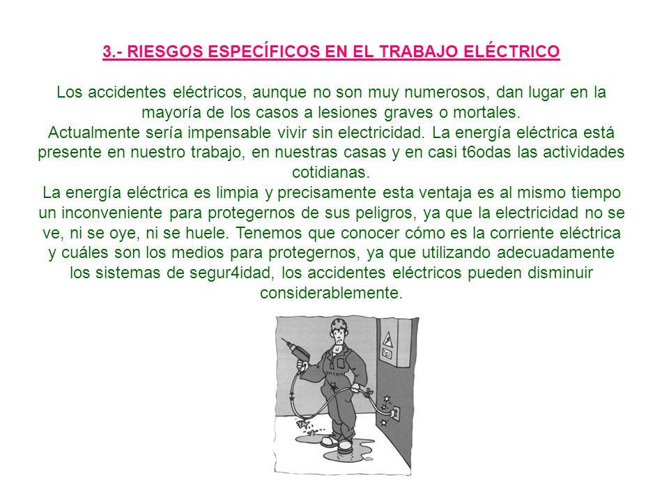 3.- RIESGOS ESPECÍFICOS EN EL TRABAJO ELÉCTRICO Los accidentes eléctricos, aunque no son muy numerosos, dan lugar en la mayoría de los casos a lesiones graves o mortales.