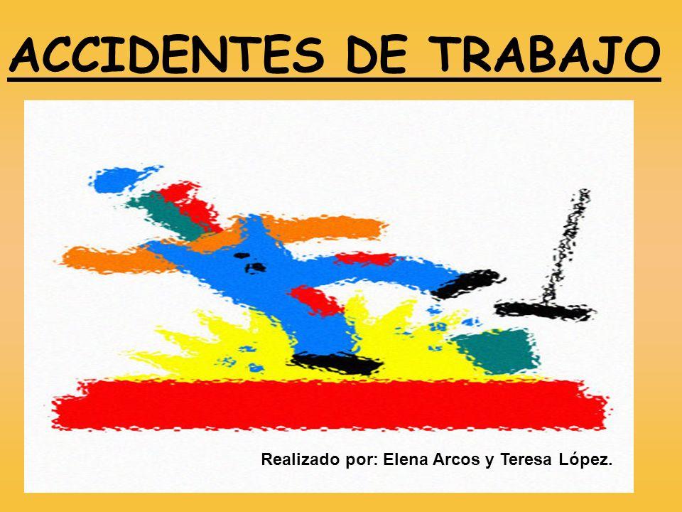 ACCIDENTES DE TRABAJO Realizado por: Elena Arcos y Teresa López.