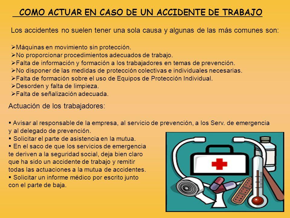 COMO ACTUAR EN CASO DE UN ACCIDENTE DE TRABAJO Los accidentes no suelen tener una sola causa y algunas de las más comunes son: Máquinas en movimiento