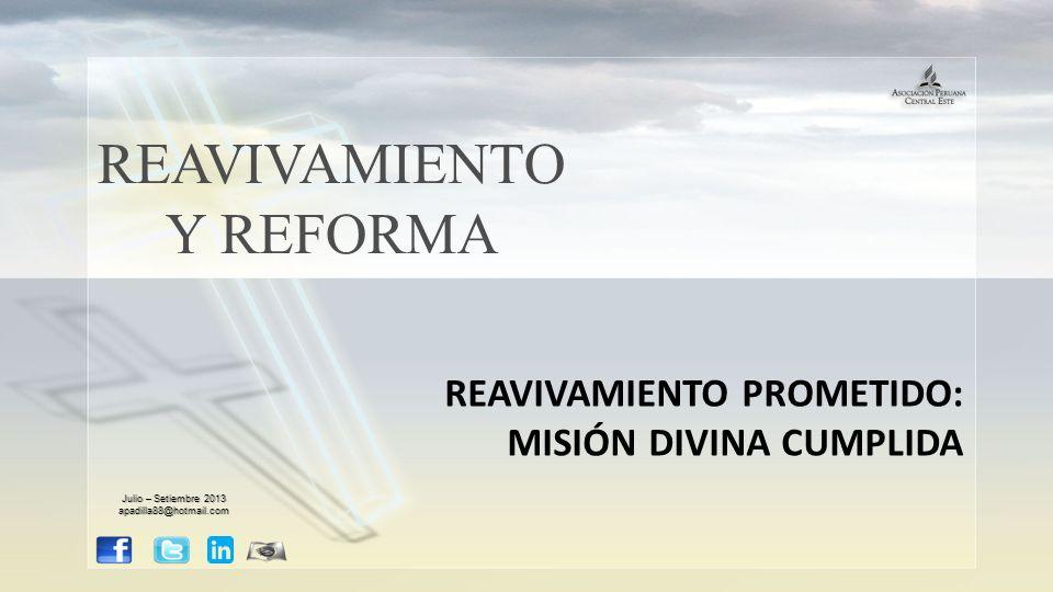 REAVIVAMIENTO Y REFORMA REAVIVAMIENTO PROMETIDO: MISIÓN DIVINA CUMPLIDA Julio – Setiembre 2013 apadilla88@hotmail.com