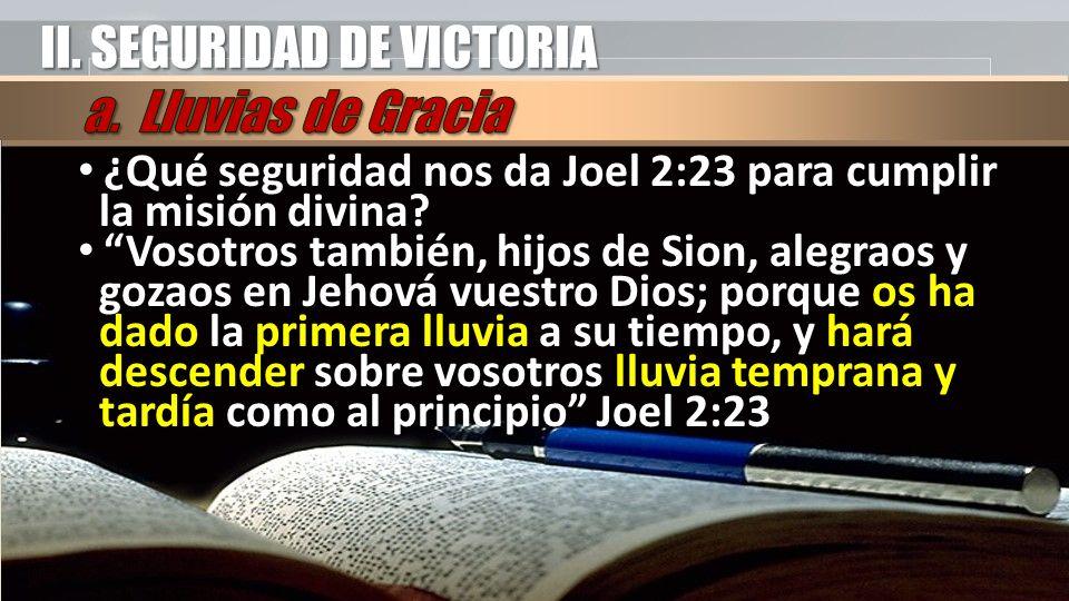 II. SEGURIDAD DE VICTORIA ¿Qué seguridad nos da Joel 2:23 para cumplir la misión divina? ¿Qué seguridad nos da Joel 2:23 para cumplir la misión divina