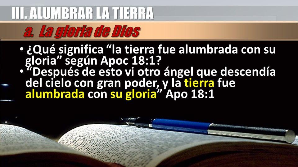 III. ALUMBRAR LA TIERRA ¿Qué significa la tierra fue alumbrada con su gloria según Apoc 18:1? Después de esto vi otro ángel que descendía del cielo co