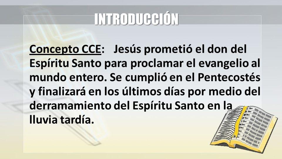 INTRODUCCIÓN Concepto CCE:Jesús prometió el don del Espíritu Santo para proclamar el evangelio al mundo entero. Se cumplió en el Pentecostés y finaliz