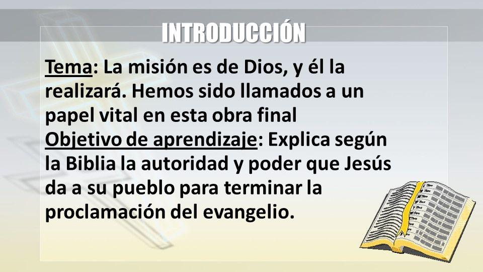 INTRODUCCIÓN Tema: La misión es de Dios, y él la realizará. Hemos sido llamados a un papel vital en esta obra final Objetivo de aprendizaje: Explica s