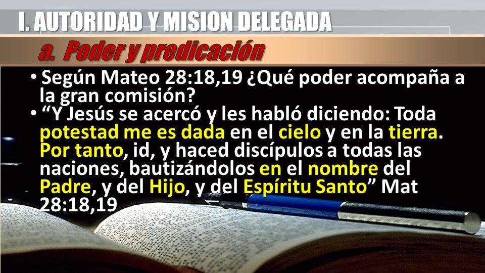 I. AUTORIDAD Y MISION DELEGADA Según Mateo 28:18,19 ¿Qué poder acompaña a la gran comisión? Según Mateo 28:18,19 ¿Qué poder acompaña a la gran comisió