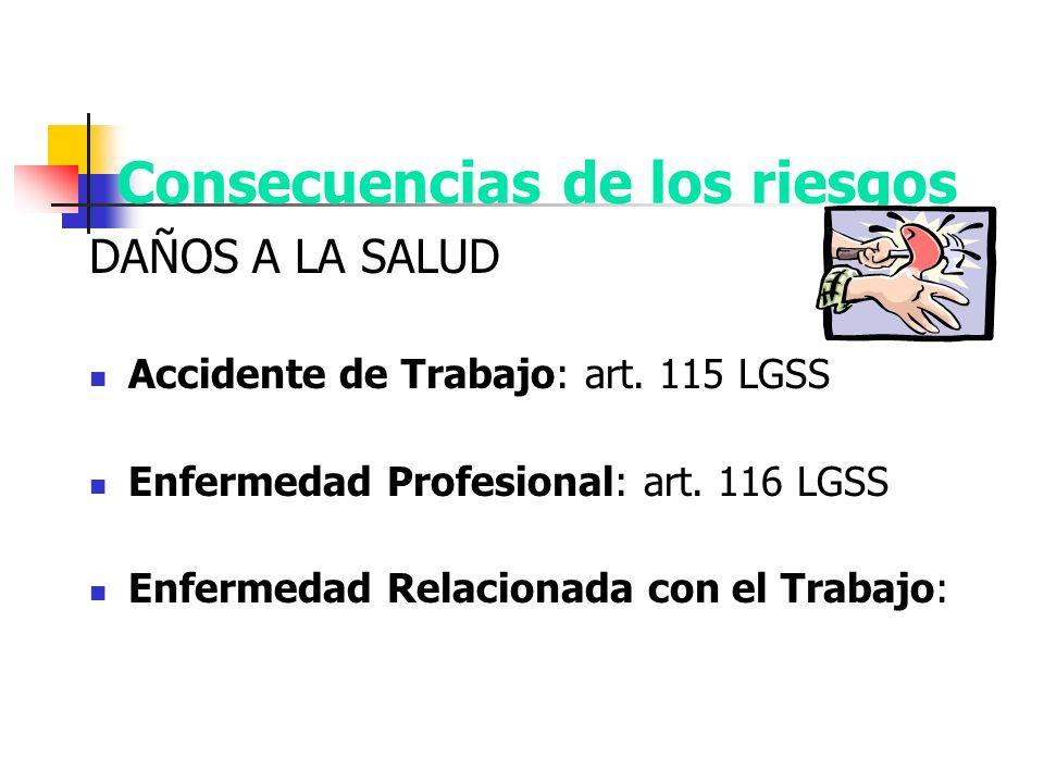 Consecuencias de los riesgos DAÑOS A LA SALUD Accidente de Trabajo: art. 115 LGSS Enfermedad Profesional: art. 116 LGSS Enfermedad Relacionada con el