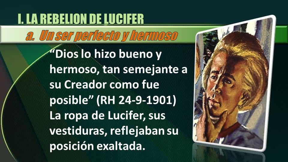 I. LA REBELION DE LUCIFER Dios lo hizo bueno y hermoso, tan semejante a su Creador como fue posible (RH 24-9-1901) La ropa de Lucifer, sus vestiduras,