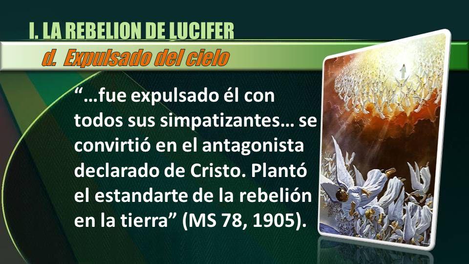 I. LA REBELION DE LUCIFER …fue expulsado él con todos sus simpatizantes… se convirtió en el antagonista declarado de Cristo. Plantó el estandarte de l