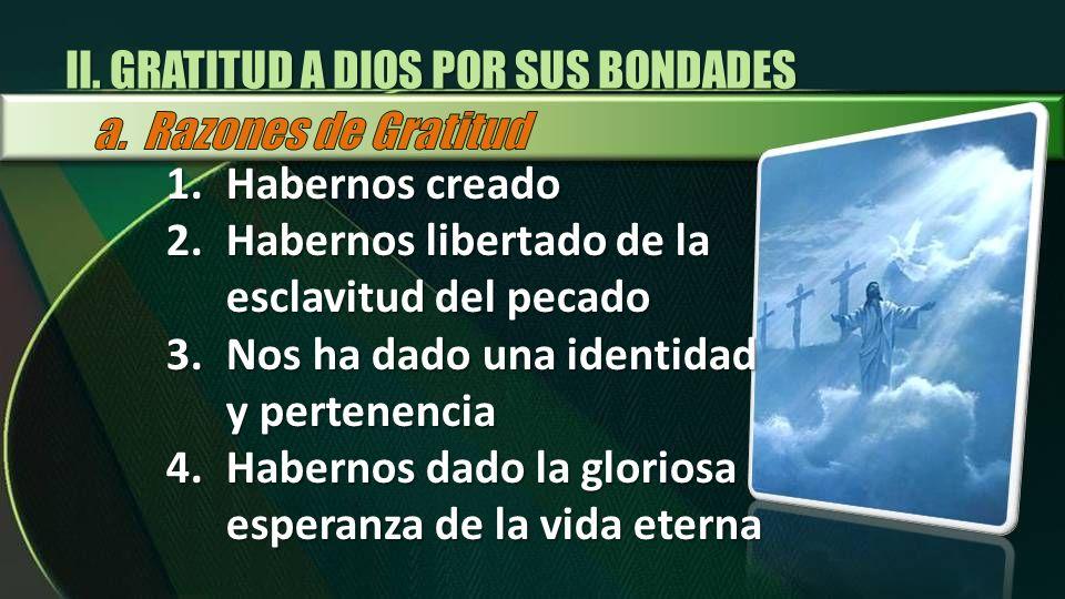 II. GRATITUD A DIOS POR SUS BONDADES 1.Habernos creado 2.Habernos libertado de la esclavitud del pecado 3.Nos ha dado una identidad y pertenencia 4.Ha