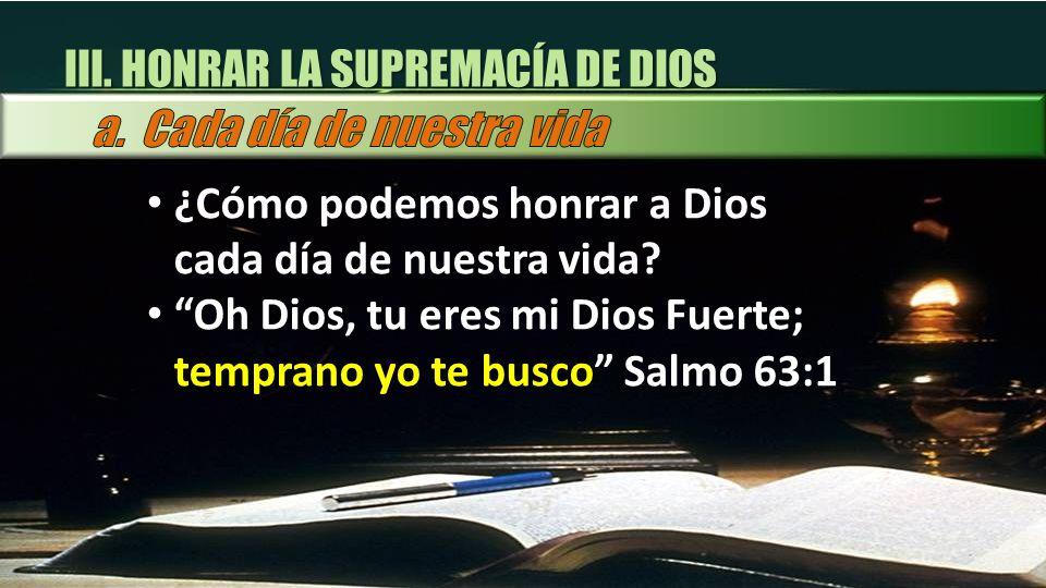III. HONRAR LA SUPREMACÍA DE DIOS ¿Cómo podemos honrar a Dios cada día de nuestra vida? Oh Dios, tu eres mi Dios Fuerte; temprano yo te busco Salmo 63