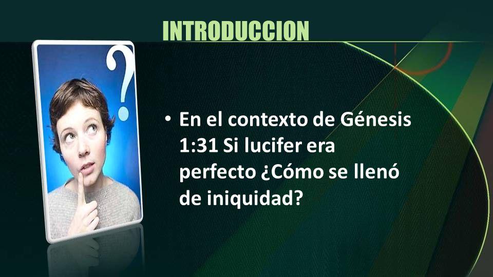 INTRODUCCION En el contexto de Génesis 1:31 Si lucifer era perfecto ¿Cómo se llenó de iniquidad?