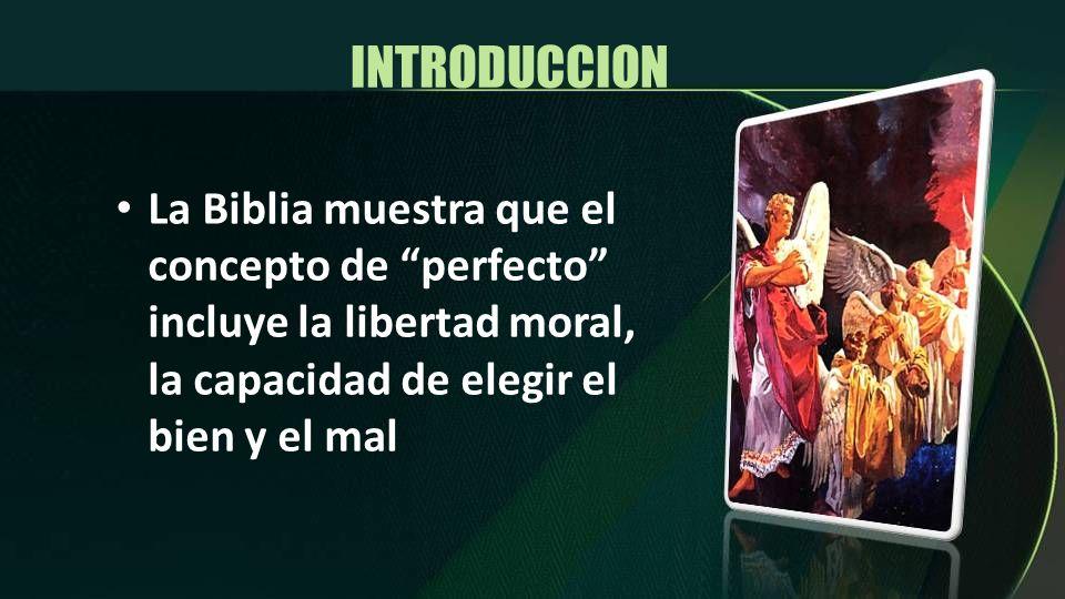 INTRODUCCION La Biblia muestra que el concepto de perfecto incluye la libertad moral, la capacidad de elegir el bien y el mal