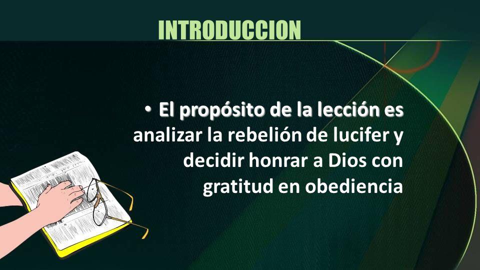 INTRODUCCION El propósito de la lección es El propósito de la lección es analizar la rebelión de lucifer y decidir honrar a Dios con gratitud en obedi