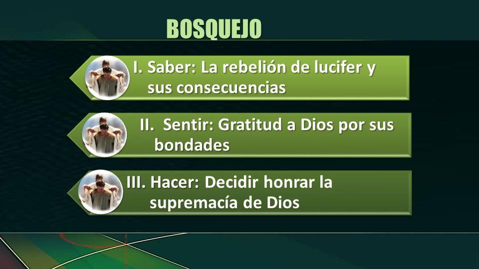 I.Saber: La rebelión de lucifer y sus consecuencias II.Sentir: Gratitud a Dios por sus bondades III. Hacer: III. Hacer: Decidir honrar la supremacía d