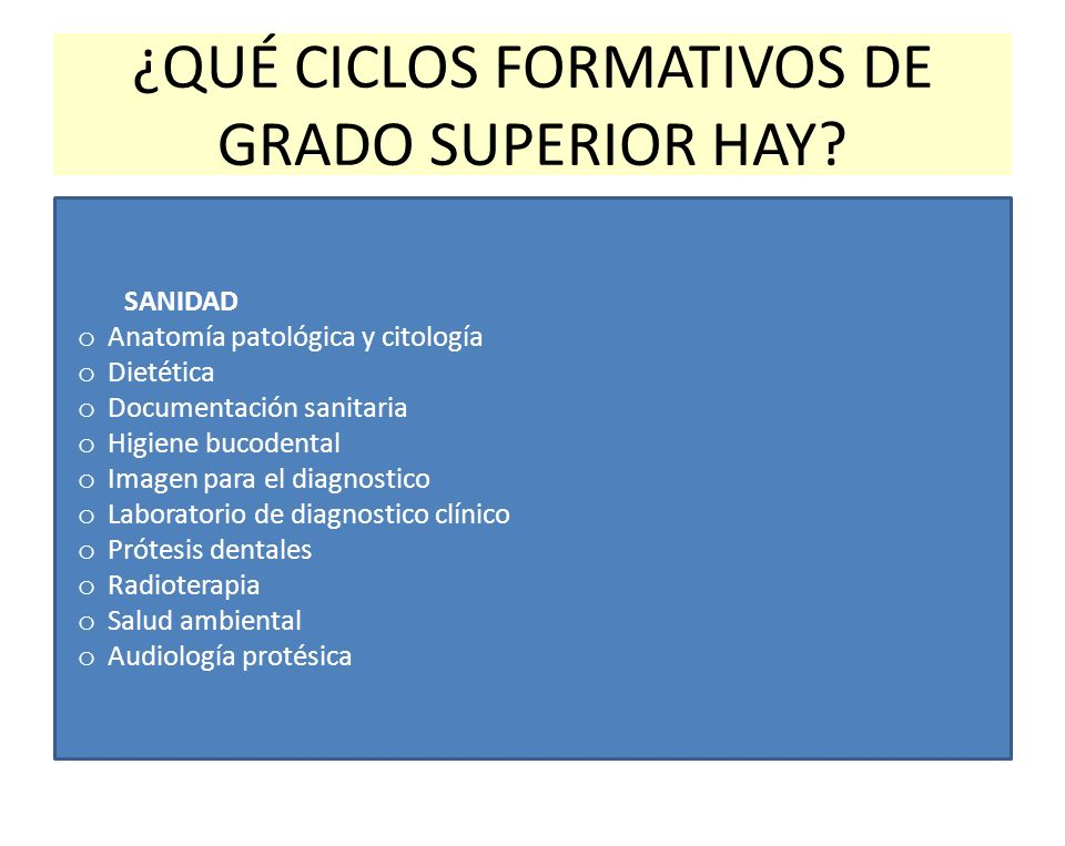 ¿QUÉ CICLOS FORMATIVOS DE GRADO SUPERIOR HAY? SANIDAD o Anatomía patológica y citología o Dietética o Documentación sanitaria o Higiene bucodental o I