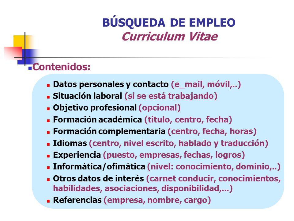 BÚSQUEDA DE EMPLEO Curriculum Vitae Contenidos: Datos personales y contacto (e_mail, móvil,..) Situación laboral (si se está trabajando) Objetivo prof