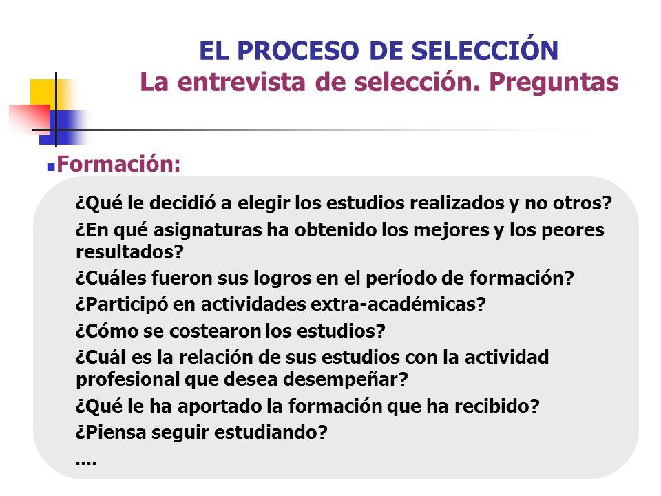 EL PROCESO DE SELECCIÓN La entrevista de selección. Preguntas Formación: ¿Qué le decidió a elegir los estudios realizados y no otros? ¿En qué asignatu