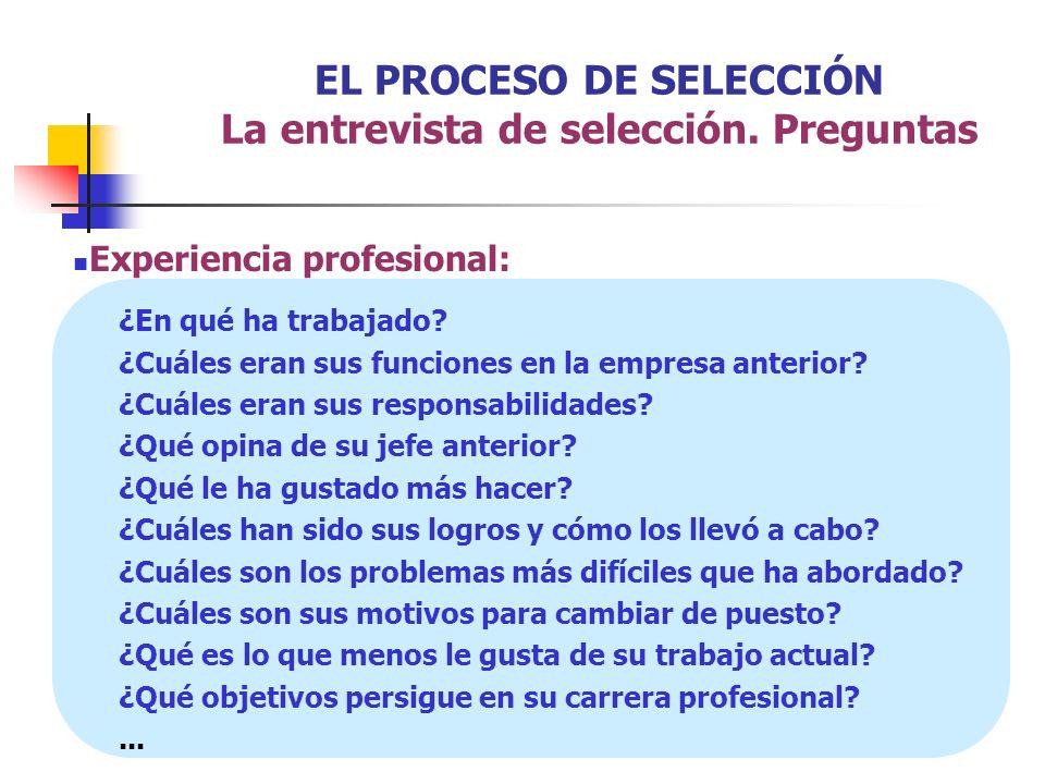 EL PROCESO DE SELECCIÓN La entrevista de selección. Preguntas Experiencia profesional: ¿En qué ha trabajado? ¿Cuáles eran sus funciones en la empresa