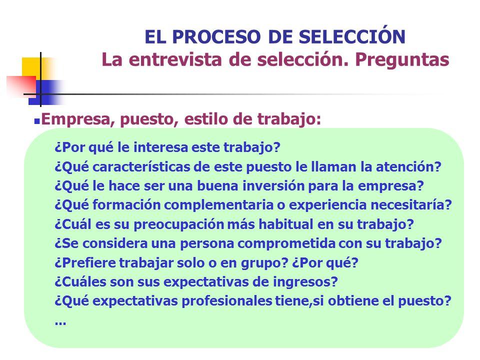 EL PROCESO DE SELECCIÓN La entrevista de selección. Preguntas Empresa, puesto, estilo de trabajo: ¿Por qué le interesa este trabajo? ¿Qué característi