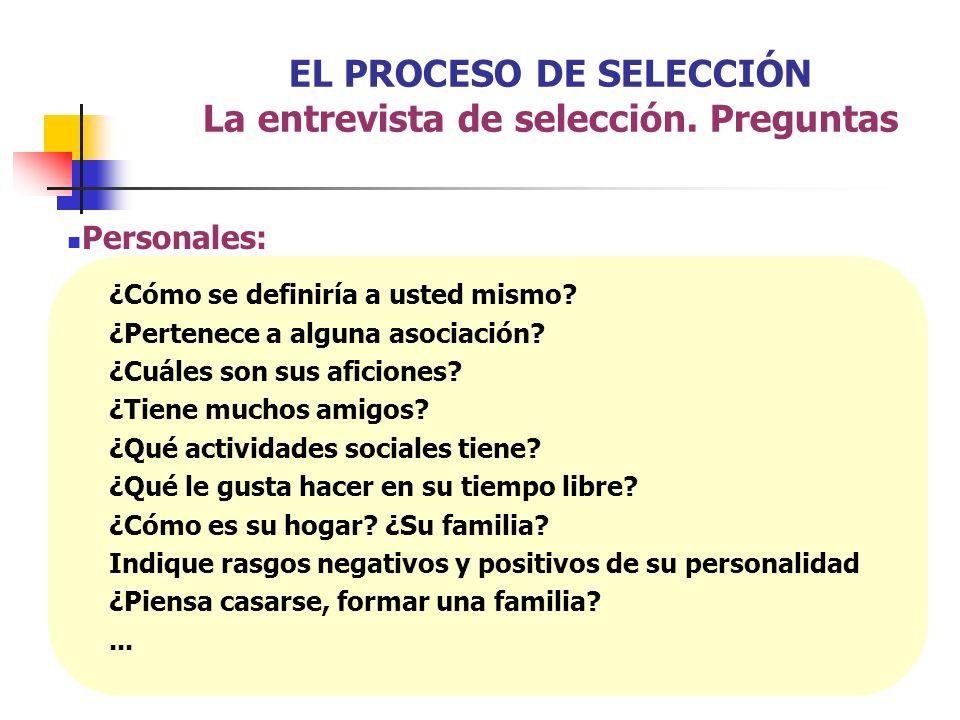 EL PROCESO DE SELECCIÓN La entrevista de selección. Preguntas Personales: ¿Cómo se definiría a usted mismo? ¿Pertenece a alguna asociación? ¿Cuáles so